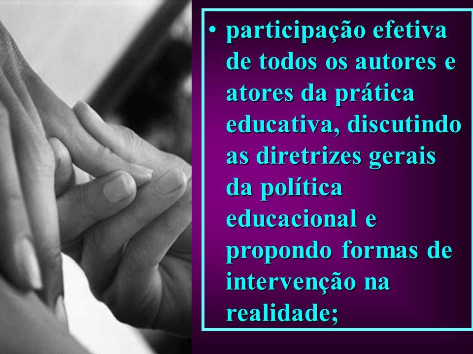 participação efetiva de todos os autores e atores da prática educativa, discutindo as diretrizes gerais da política educacional e propondo formas de intervenção na realidade;