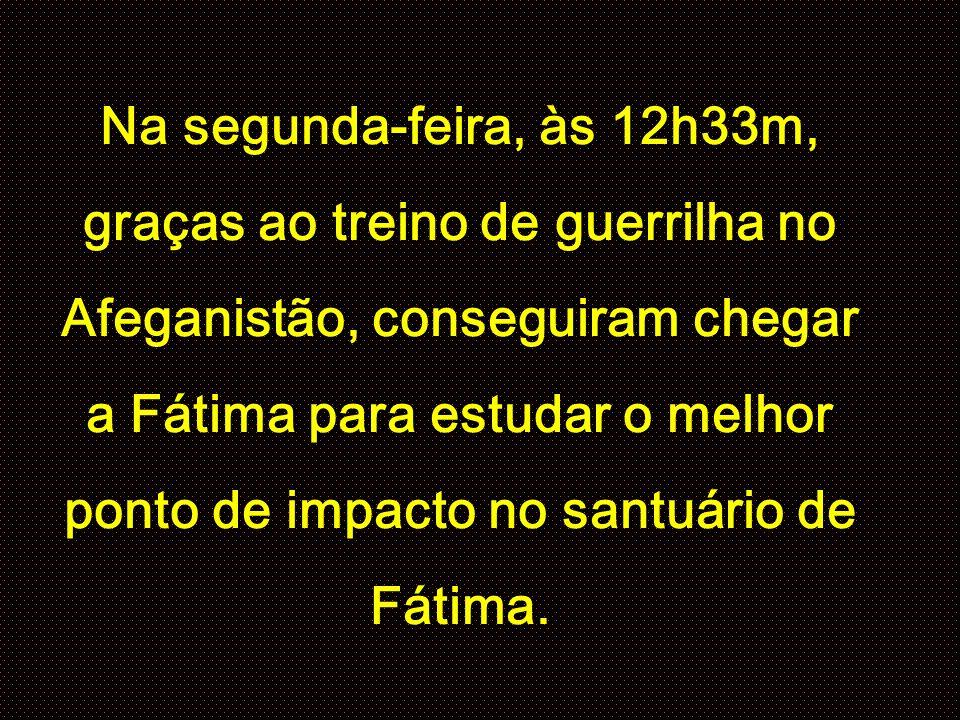Na segunda-feira, às 12h33m, graças ao treino de guerrilha no Afeganistão, conseguiram chegar a Fátima para estudar o melhor ponto de impacto no santuário de Fátima.