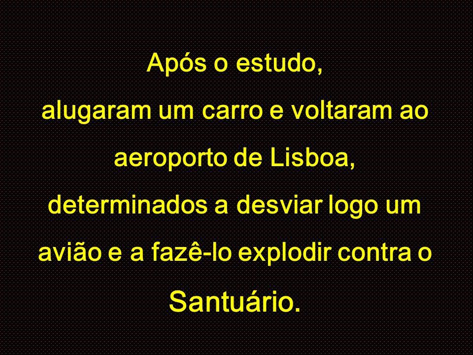 Após o estudo, alugaram um carro e voltaram ao aeroporto de Lisboa, determinados a desviar logo um avião e a fazê-lo explodir contra o Santuário.
