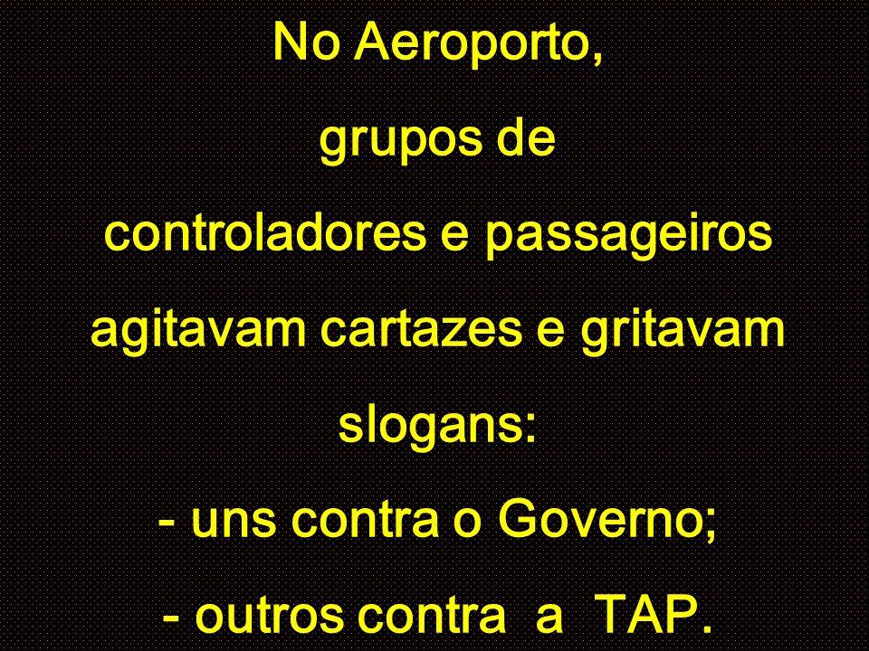 No Aeroporto, grupos de controladores e passageiros agitavam cartazes e gritavam slogans: - uns contra o Governo; - outros contra a TAP.