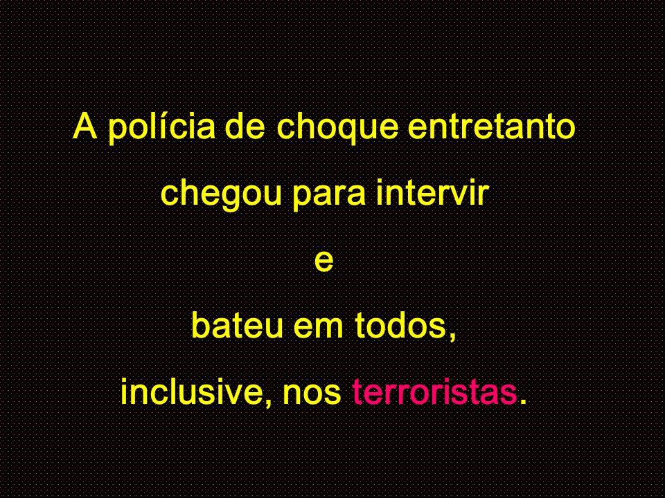 A polícia de choque entretanto chegou para intervir e bateu em todos, inclusive, nos terroristas.