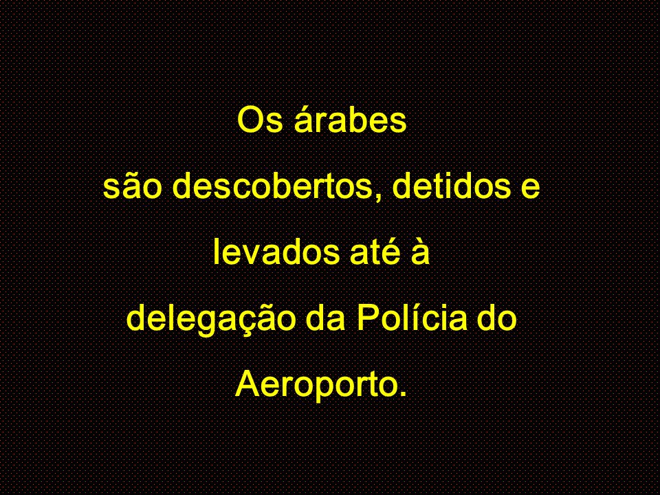 Os árabes são descobertos, detidos e levados até à delegação da Polícia do Aeroporto.