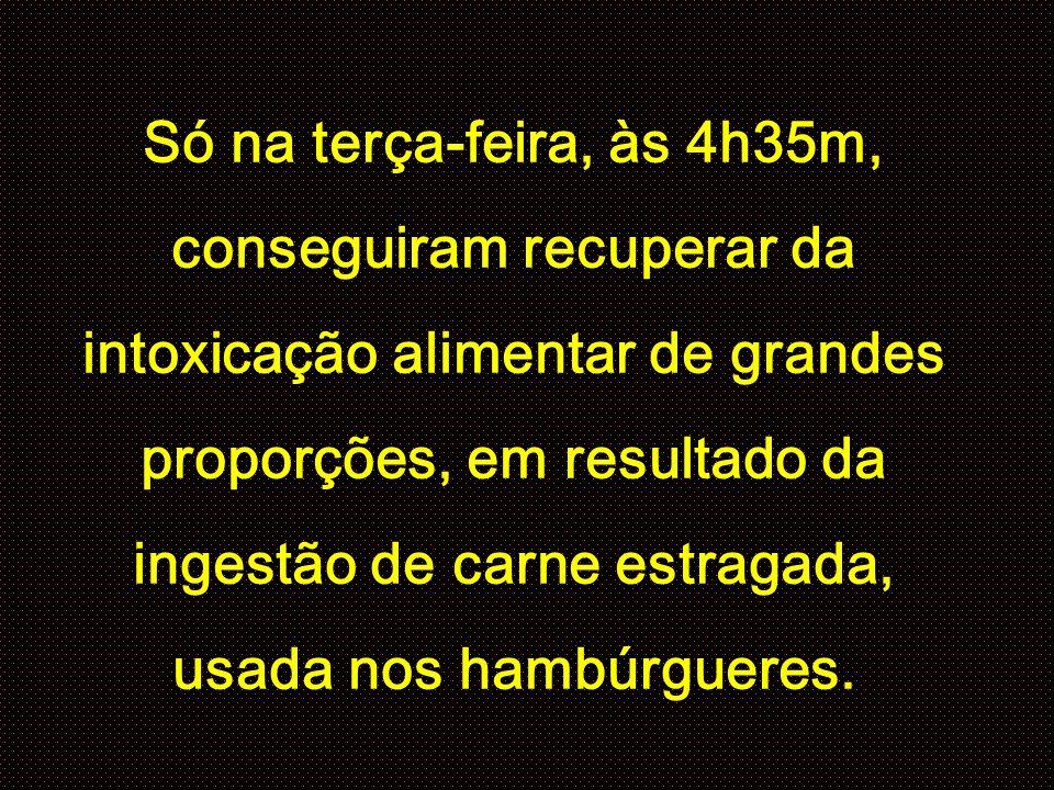 Só na terça-feira, às 4h35m, conseguiram recuperar da intoxicação alimentar de grandes proporções, em resultado da ingestão de carne estragada, usada nos hambúrgueres.