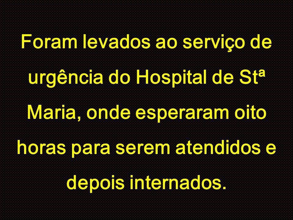 Foram levados ao serviço de urgência do Hospital de Stª Maria, onde esperaram oito horas para serem atendidos e depois internados.