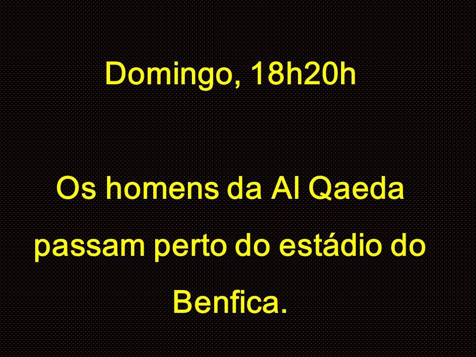 Domingo, 18h20h Os homens da Al Qaeda passam perto do estádio do Benfica.