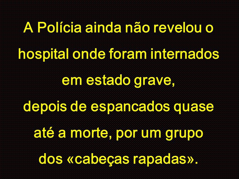 A Polícia ainda não revelou o hospital onde foram internados em estado grave, depois de espancados quase até a morte, por um grupo dos «cabeças rapadas».