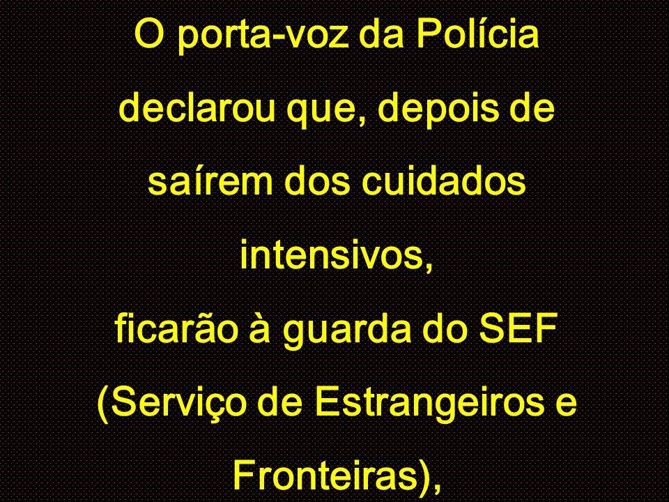 O porta-voz da Polícia declarou que, depois de saírem dos cuidados intensivos, ficarão à guarda do SEF (Serviço de Estrangeiros e Fronteiras),