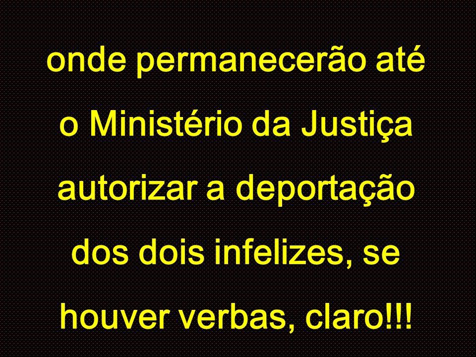 onde permanecerão até o Ministério da Justiça autorizar a deportação dos dois infelizes, se houver verbas, claro!!!