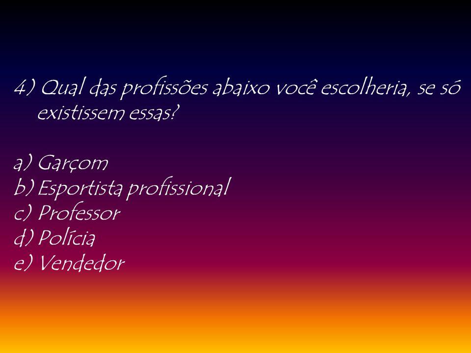 4) Qual das profissões abaixo você escolheria, se só existissem essas