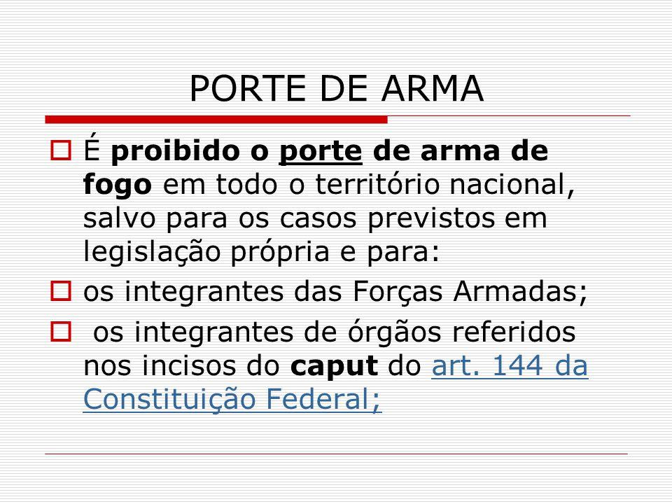 PORTE DE ARMA É proibido o porte de arma de fogo em todo o território nacional, salvo para os casos previstos em legislação própria e para: