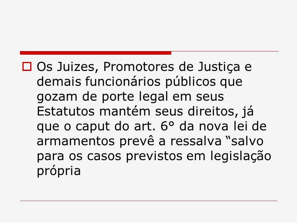 Os Juizes, Promotores de Justiça e demais funcionários públicos que gozam de porte legal em seus Estatutos mantém seus direitos, já que o caput do art.