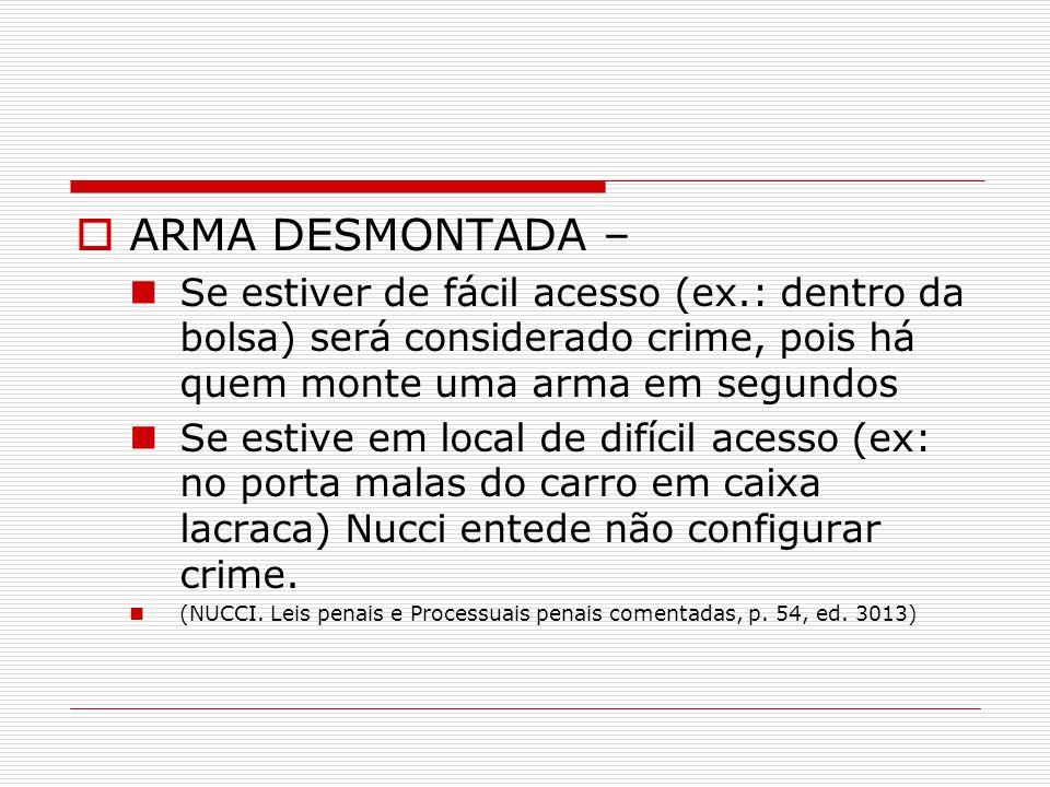 ARMA DESMONTADA – Se estiver de fácil acesso (ex.: dentro da bolsa) será considerado crime, pois há quem monte uma arma em segundos.
