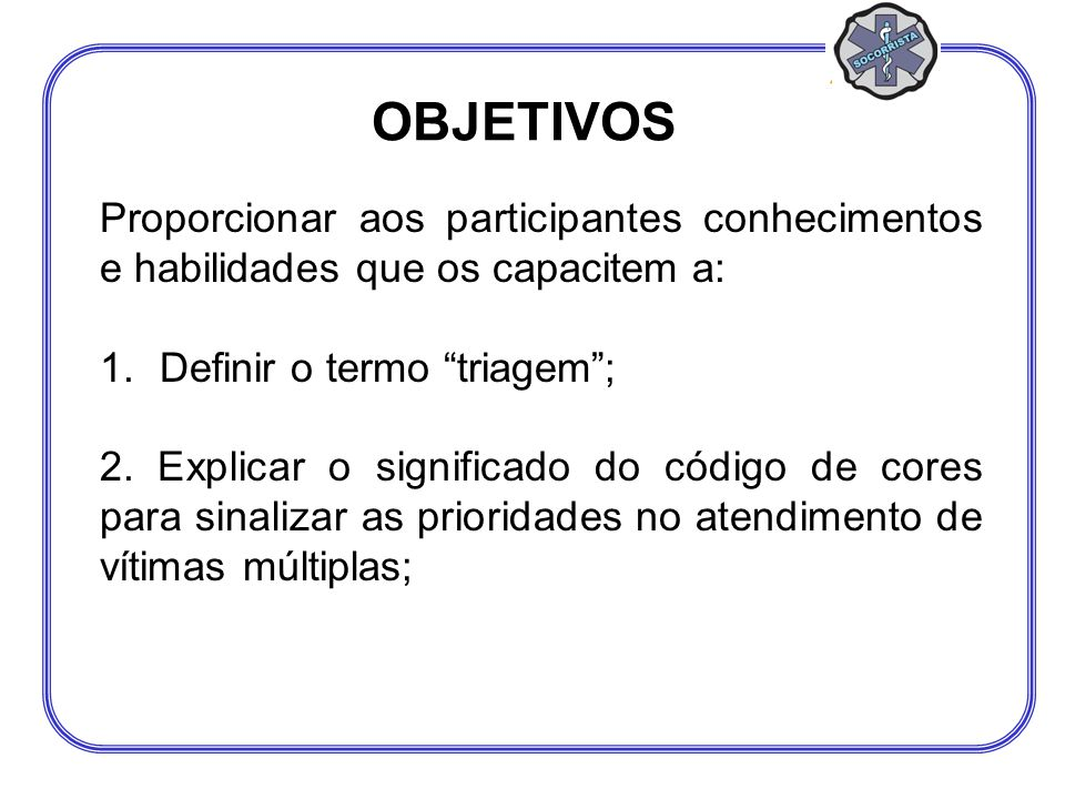 OBJETIVOS Proporcionar aos participantes conhecimentos e habilidades que os capacitem a: Definir o termo triagem ;