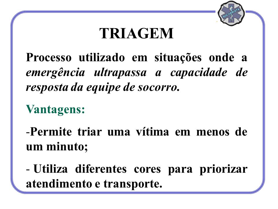 TRIAGEM Processo utilizado em situações onde a emergência ultrapassa a capacidade de resposta da equipe de socorro.