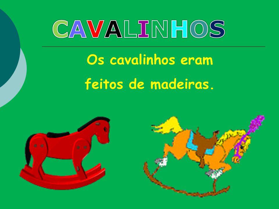 CAVALINHOS Os cavalinhos eram feitos de madeiras.
