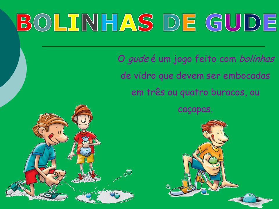 BOLINHAS DE GUDE O gude é um jogo feito com bolinhas de vidro que devem ser embocadas em três ou quatro buracos, ou caçapas.