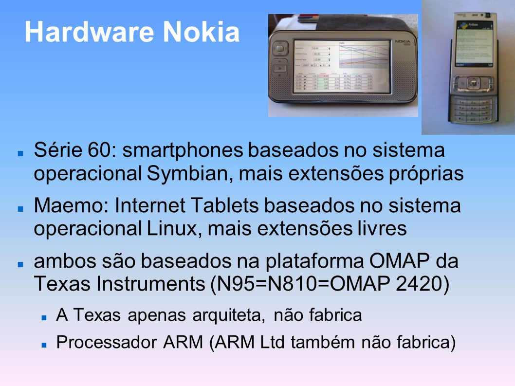 Hardware Nokia Série 60: smartphones baseados no sistema operacional Symbian, mais extensões próprias.