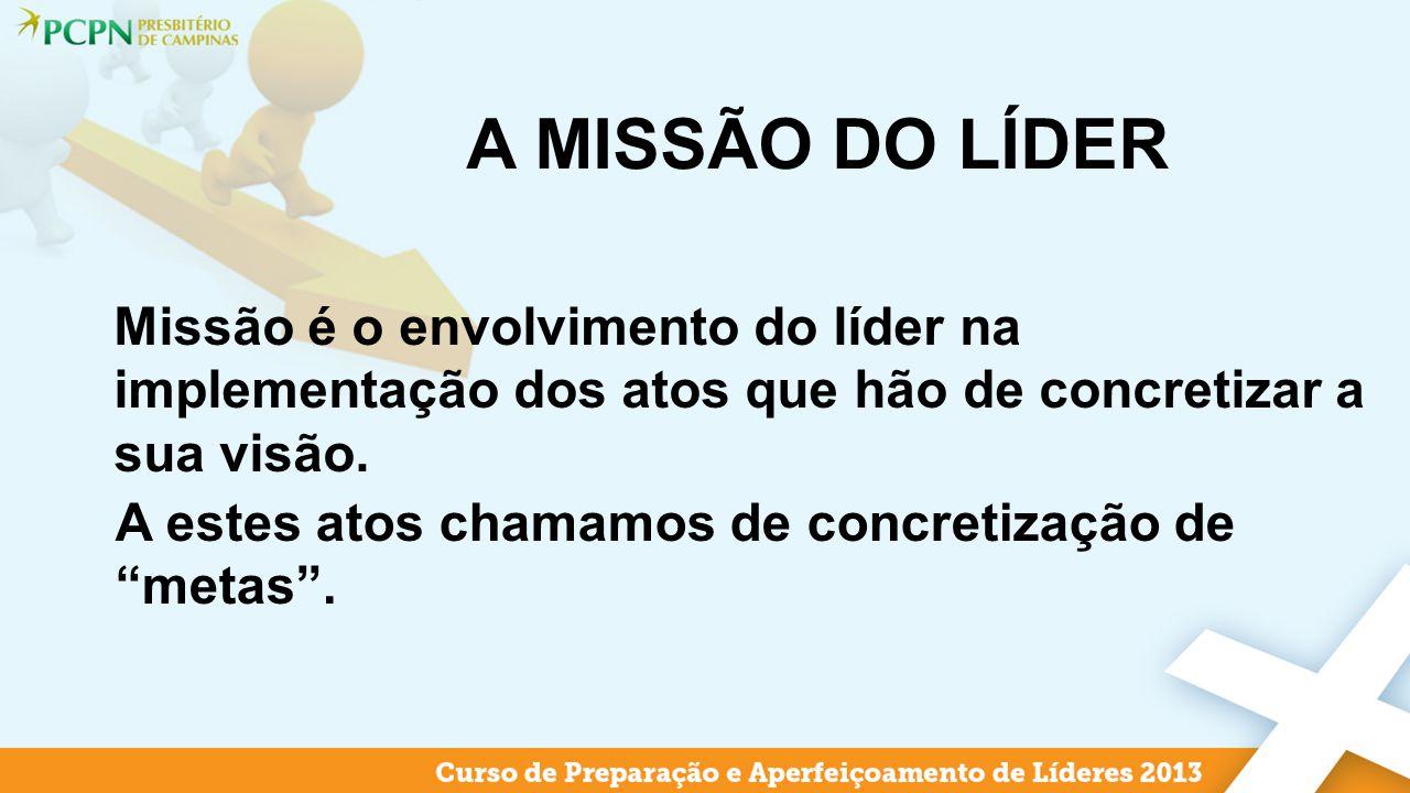 A MISSÃO DO LÍDER Missão é o envolvimento do líder na implementação dos atos que hão de concretizar a sua visão.