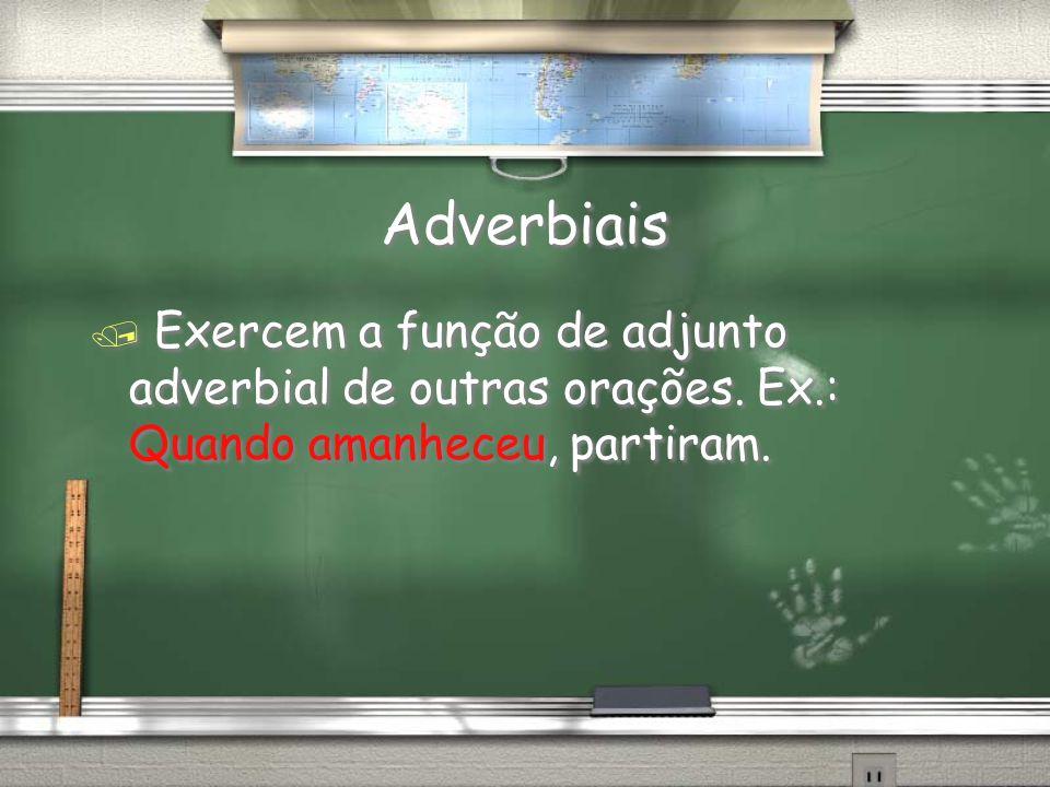 Adverbiais Exercem a função de adjunto adverbial de outras orações.
