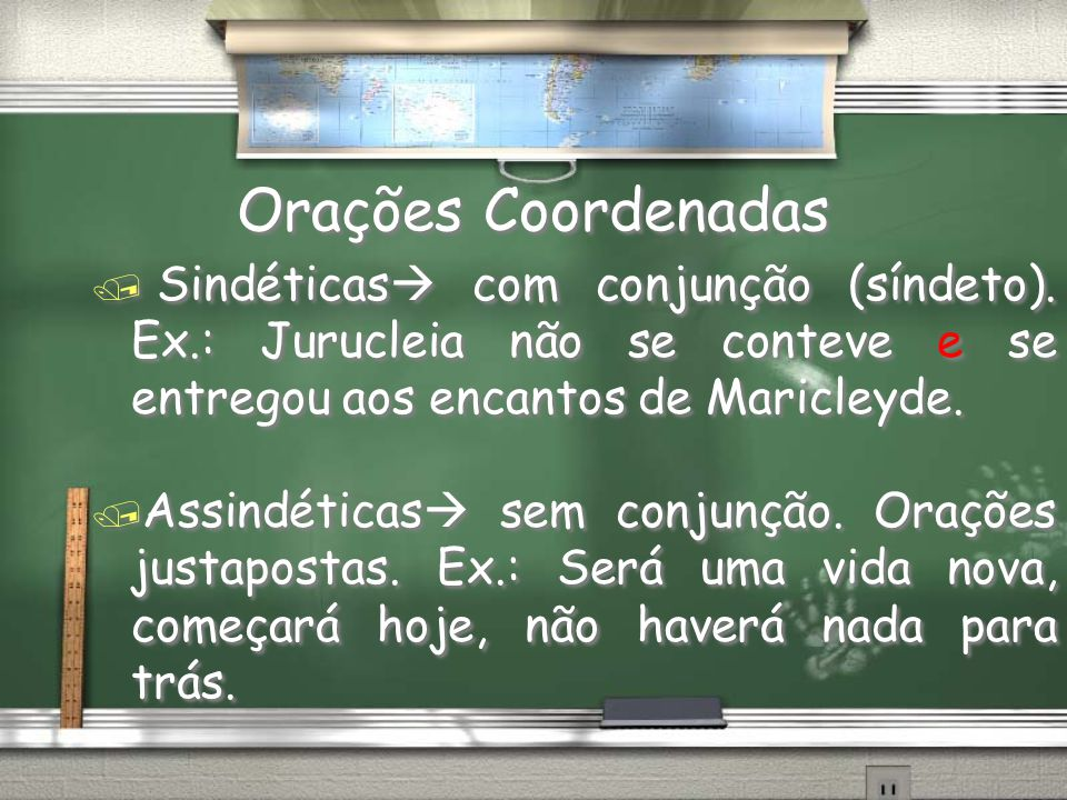 Orações Coordenadas Sindéticas com conjunção (síndeto). Ex.: Jurucleia não se conteve e se entregou aos encantos de Maricleyde.