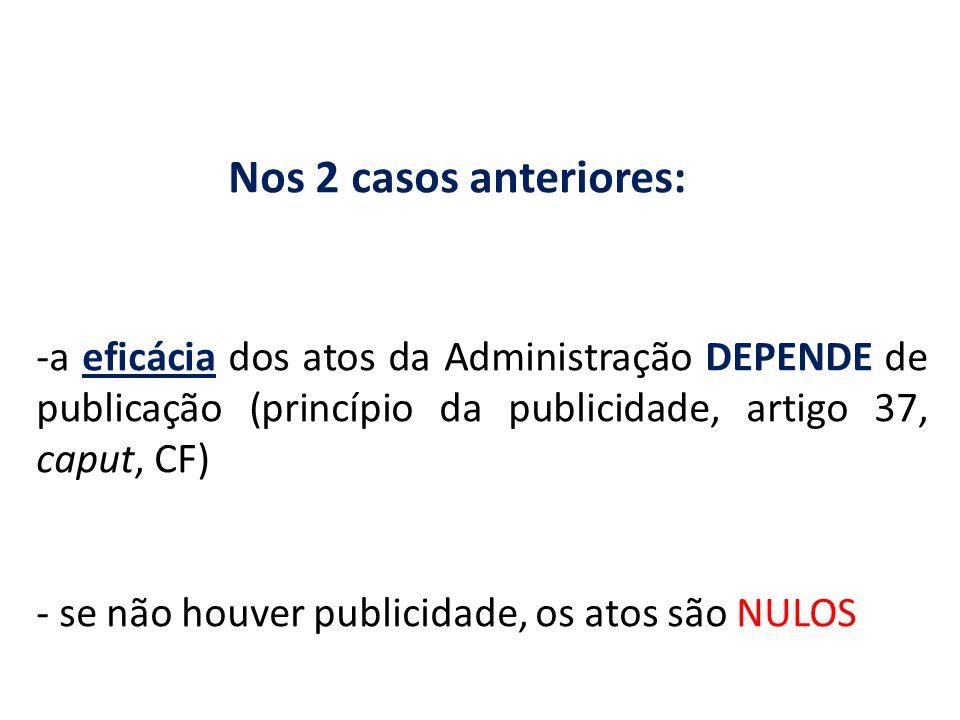 Nos 2 casos anteriores: a eficácia dos atos da Administração DEPENDE de publicação (princípio da publicidade, artigo 37, caput, CF)