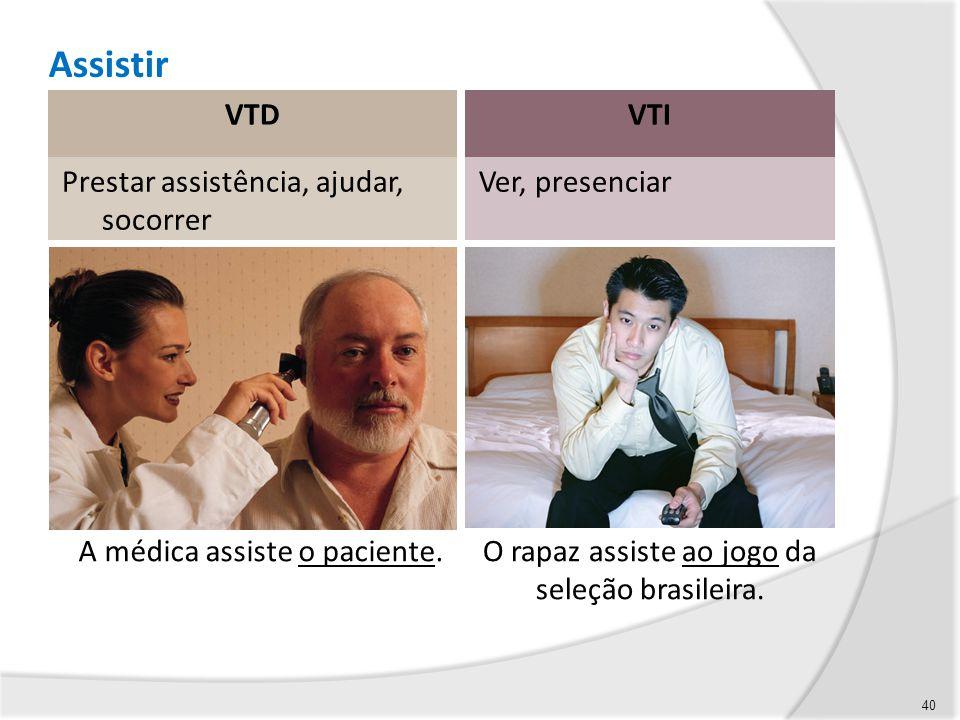 Assistir VTD VTI Prestar assistência, ajudar, socorrer Ver, presenciar