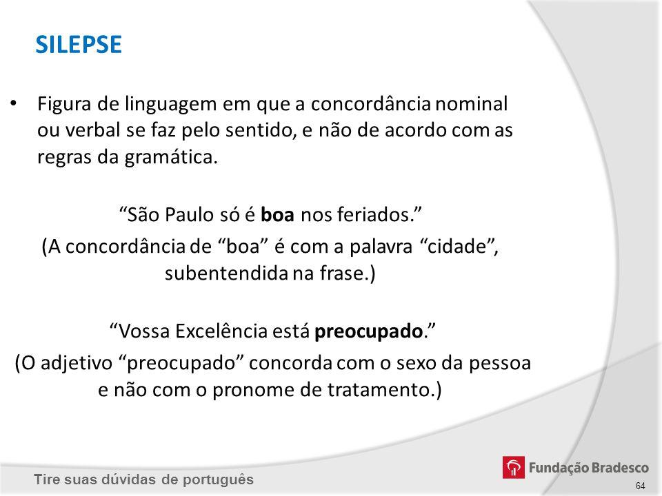 SILEPSE Figura de linguagem em que a concordância nominal ou verbal se faz pelo sentido, e não de acordo com as regras da gramática.
