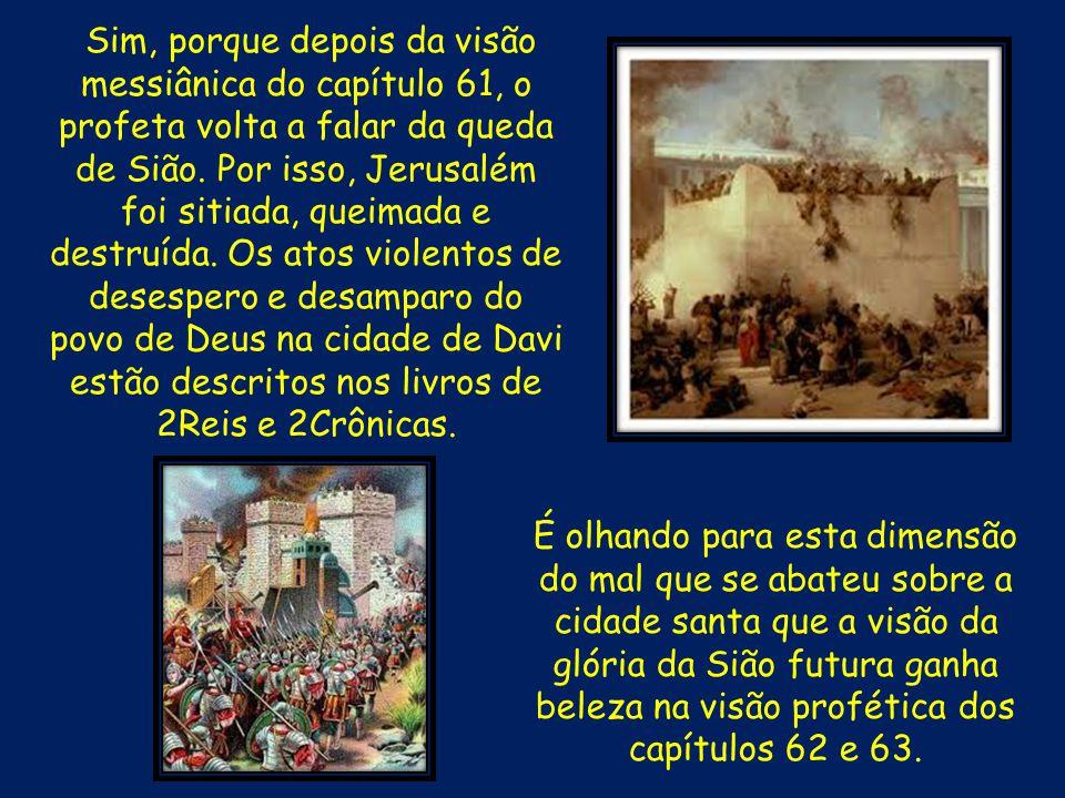 Sim, porque depois da visão messiânica do capítulo 61, o profeta volta a falar da queda de Sião. Por isso, Jerusalém foi sitiada, queimada e destruída. Os atos violentos de desespero e desamparo do povo de Deus na cidade de Davi estão descritos nos livros de 2Reis e 2Crônicas.