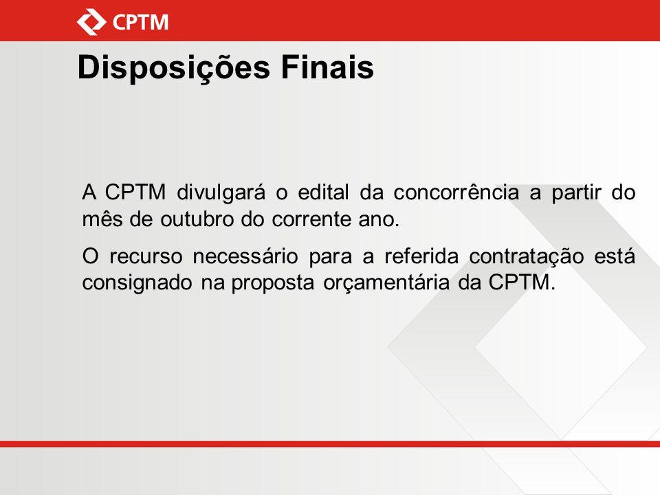 Disposições Finais A CPTM divulgará o edital da concorrência a partir do mês de outubro do corrente ano.