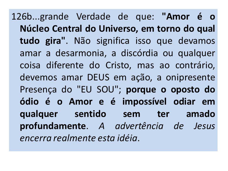 126b...grande Verdade de que: Amor é o Núcleo Central do Universo, em torno do qual tudo gira .