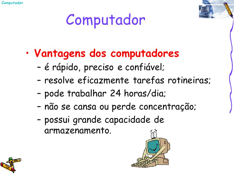 Computador Vantagens dos computadores é rápido, preciso e confiável;