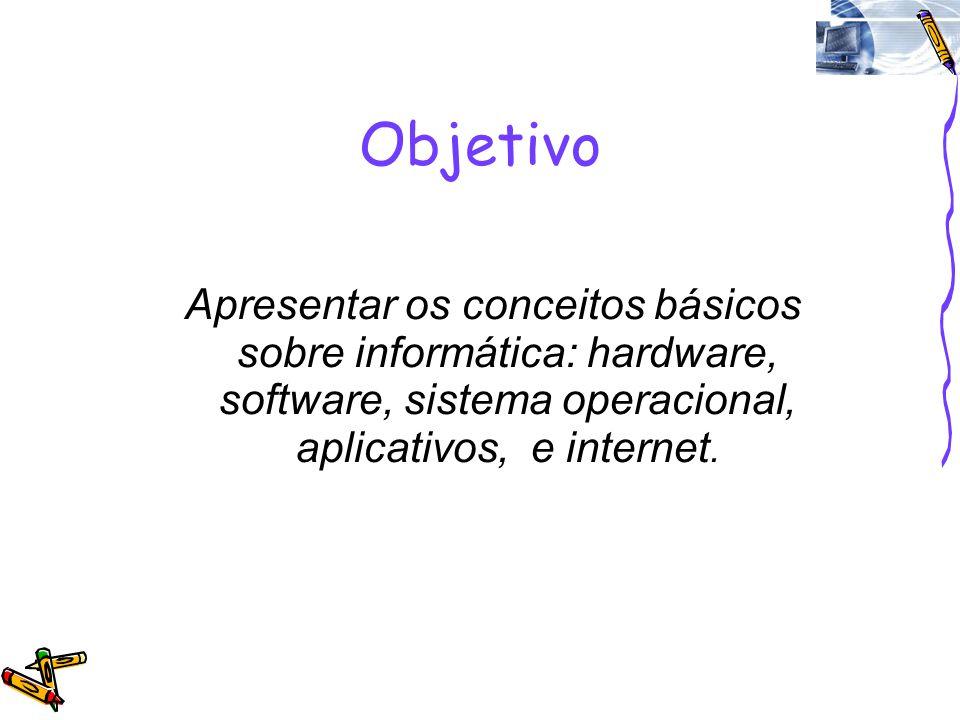 Objetivo Apresentar os conceitos básicos sobre informática: hardware, software, sistema operacional, aplicativos, e internet.