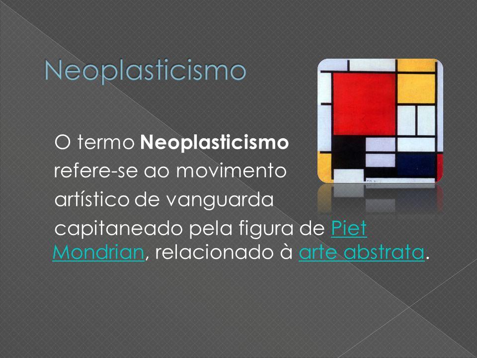 Neoplasticismo O termo Neoplasticismo refere-se ao movimento