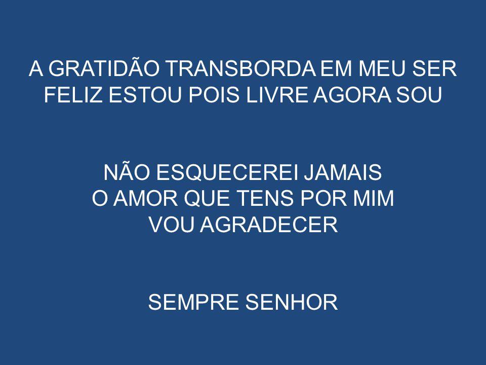 A GRATIDÃO TRANSBORDA EM MEU SER FELIZ ESTOU POIS LIVRE AGORA SOU