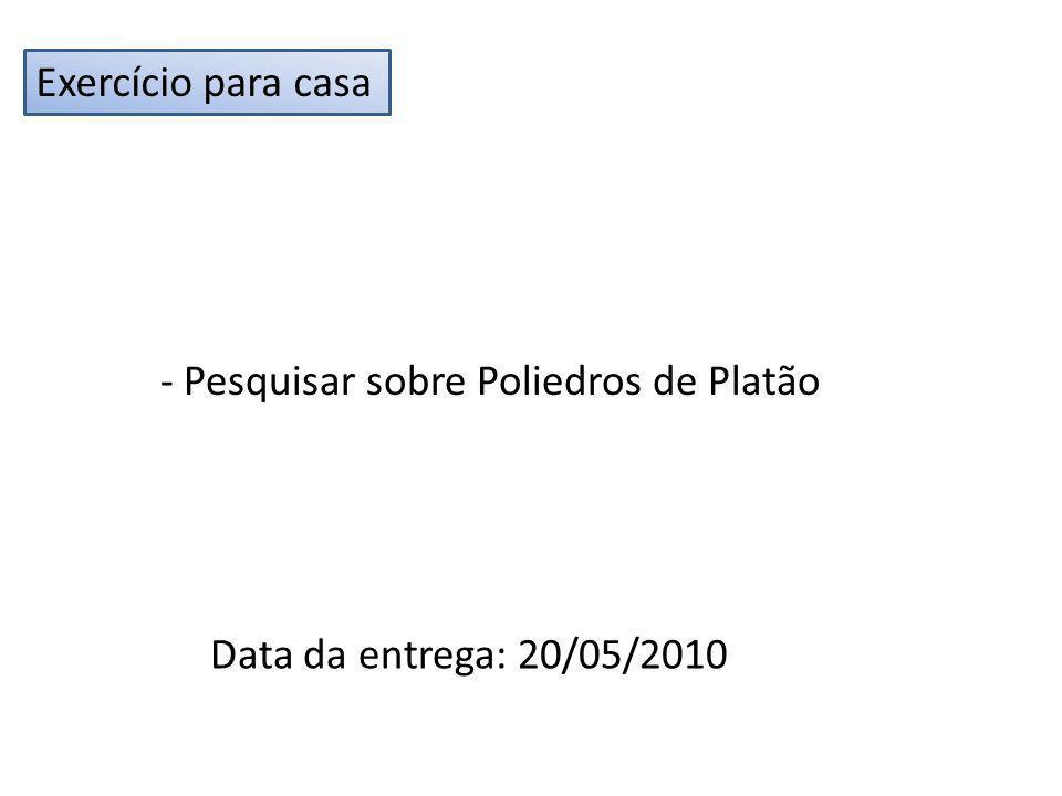 Exercício para casa - Pesquisar sobre Poliedros de Platão Data da entrega: 20/05/2010