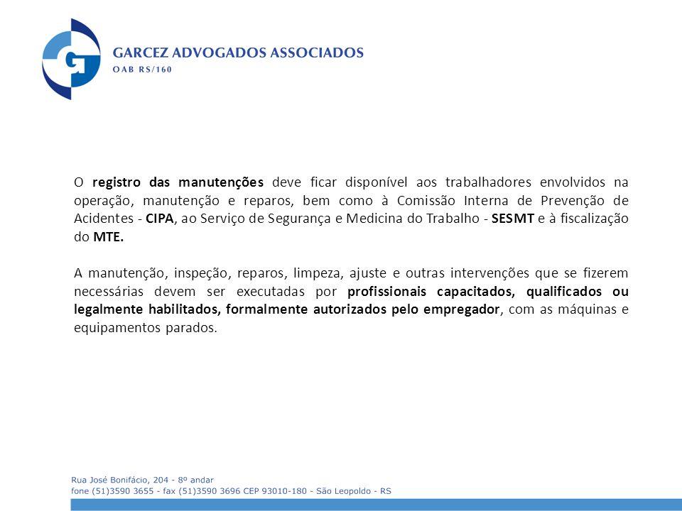 O registro das manutenções deve ficar disponível aos trabalhadores envolvidos na operação, manutenção e reparos, bem como à Comissão Interna de Prevenção de Acidentes - CIPA, ao Serviço de Segurança e Medicina do Trabalho - SESMT e à fiscalização do MTE.