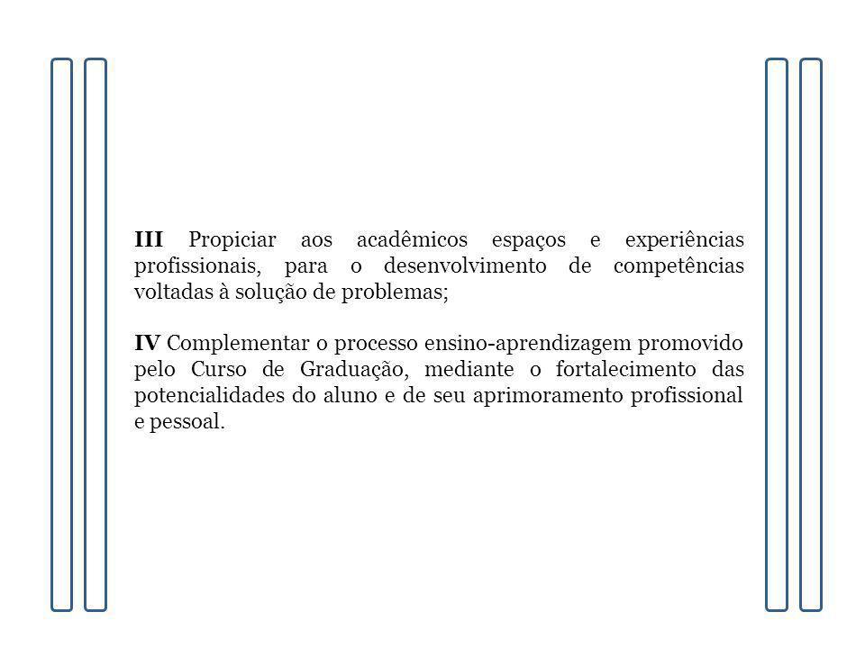 III Propiciar aos acadêmicos espaços e experiências profissionais, para o desenvolvimento de competências voltadas à solução de problemas;