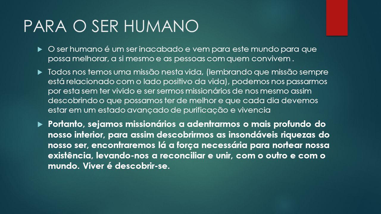 PARA O SER HUMANO O ser humano é um ser inacabado e vem para este mundo para que possa melhorar, a si mesmo e as pessoas com quem convivem .