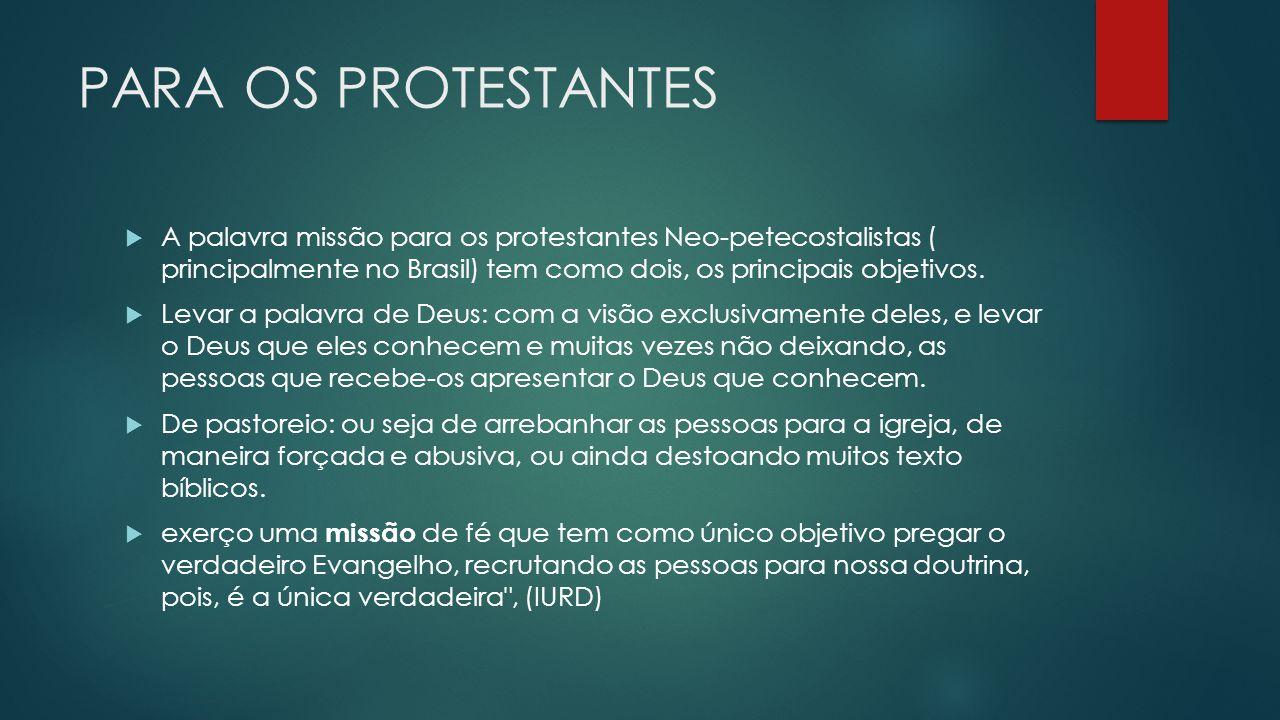 PARA OS PROTESTANTES A palavra missão para os protestantes Neo-petecostalistas ( principalmente no Brasil) tem como dois, os principais objetivos.