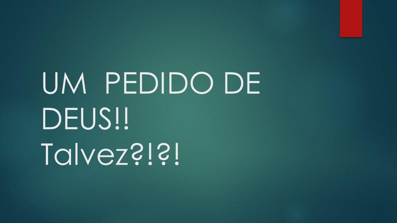 UM PEDIDO DE DEUS!! Talvez ! !