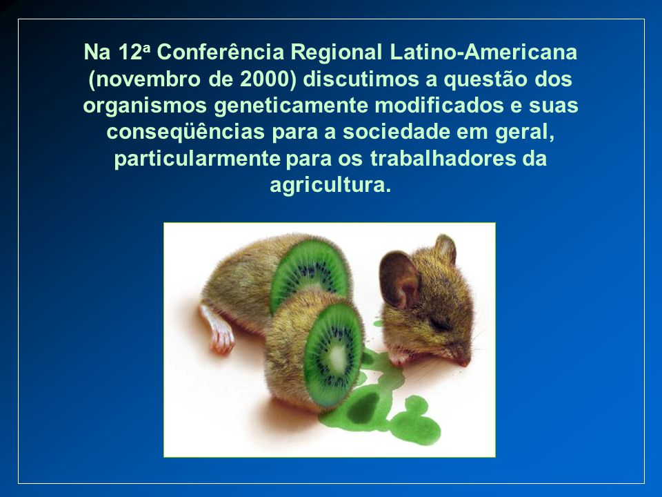Na 12a Conferência Regional Latino-Americana (novembro de 2000) discutimos a questão dos organismos geneticamente modificados e suas conseqüências para a sociedade em geral, particularmente para os trabalhadores da agricultura.