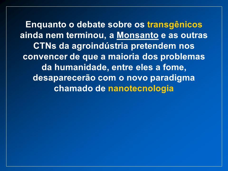 Enquanto o debate sobre os transgênicos ainda nem terminou, a Monsanto e as outras CTNs da agroindústria pretendem nos convencer de que a maioria dos problemas da humanidade, entre eles a fome, desaparecerão com o novo paradigma chamado de nanotecnologia
