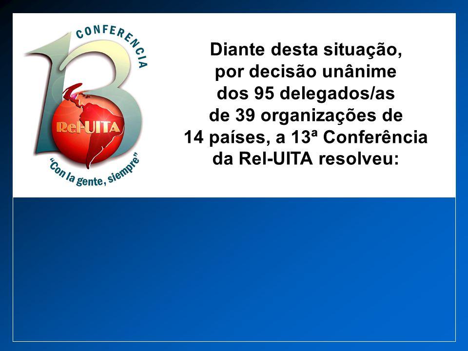 Diante desta situação, por decisão unânime dos 95 delegados/as de 39 organizações de 14 países, a 13ª Conferência da Rel-UITA resolveu: