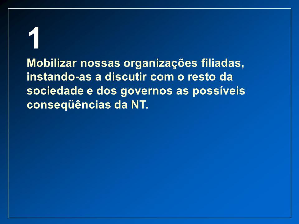 1 Mobilizar nossas organizações filiadas, instando-as a discutir com o resto da sociedade e dos governos as possíveis conseqüências da NT.