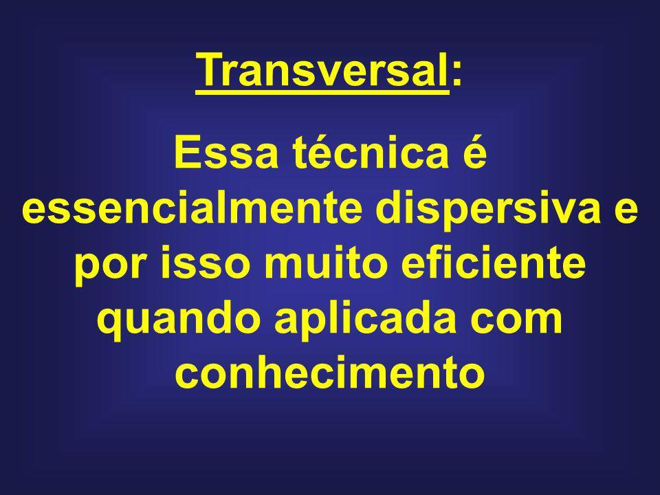 Transversal: Essa técnica é essencialmente dispersiva e por isso muito eficiente quando aplicada com conhecimento.
