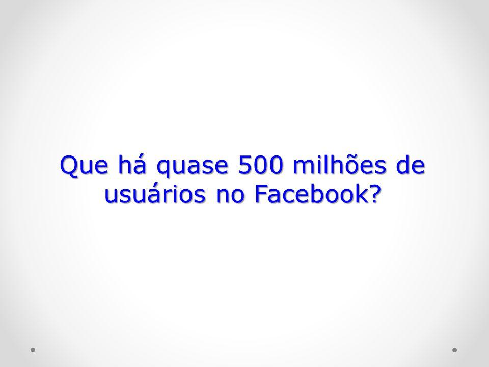 Que há quase 500 milhões de usuários no Facebook