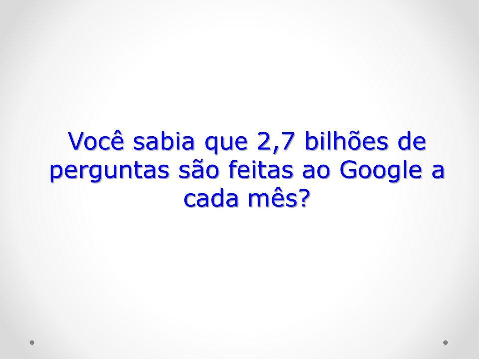 Você sabia que 2,7 bilhões de perguntas são feitas ao Google a cada mês