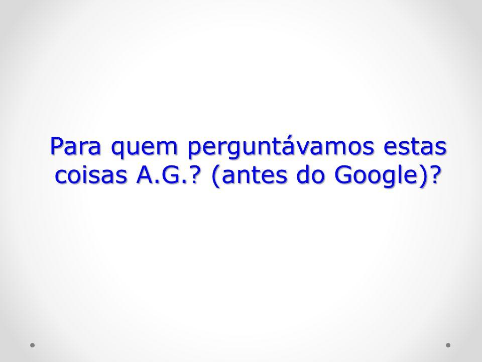 Para quem perguntávamos estas coisas A.G. (antes do Google)