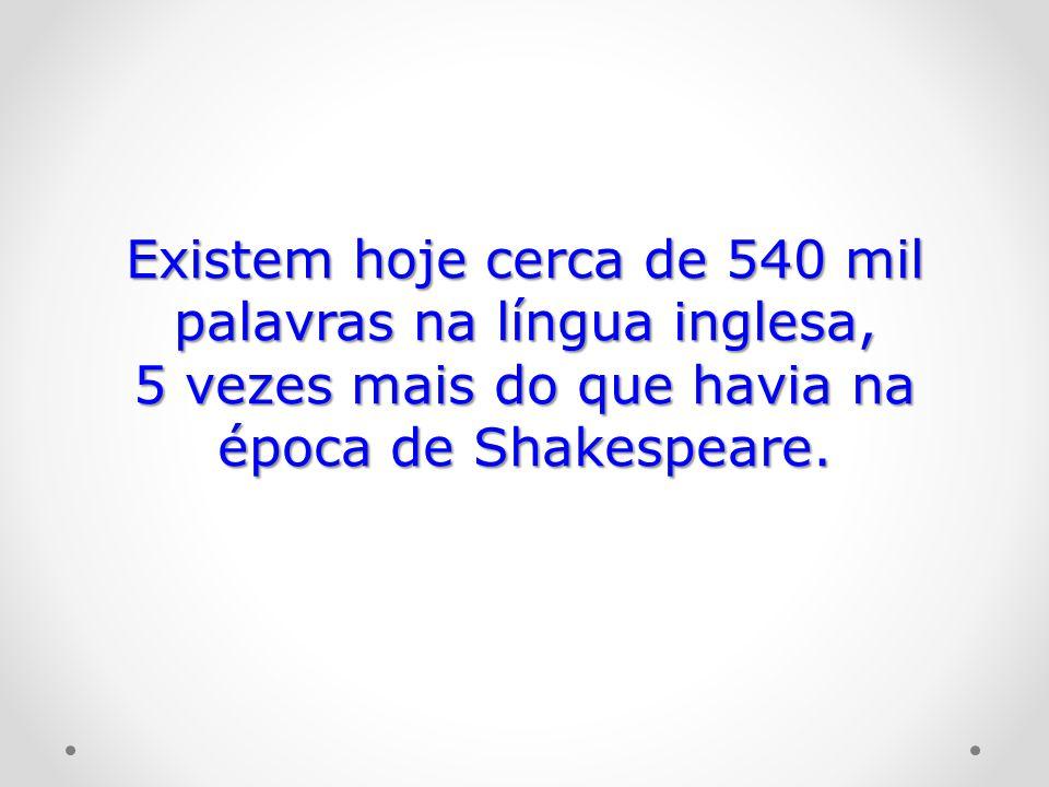 Existem hoje cerca de 540 mil palavras na língua inglesa,