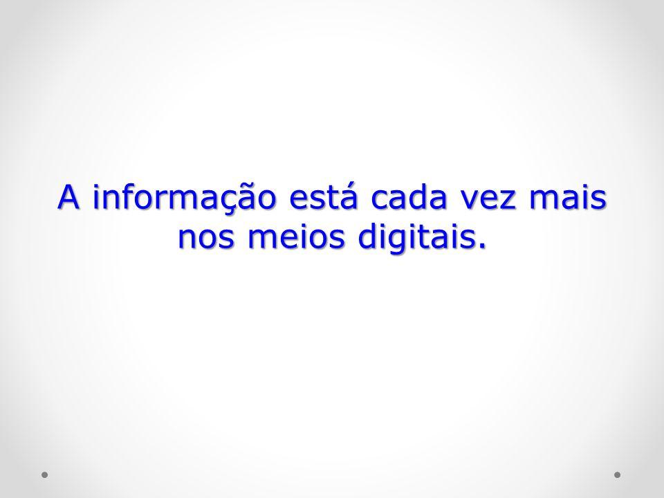 A informação está cada vez mais nos meios digitais.